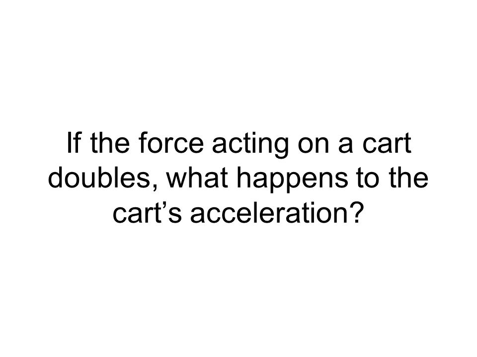 If the force acting on a cart doubles, what happens to the carts acceleration?