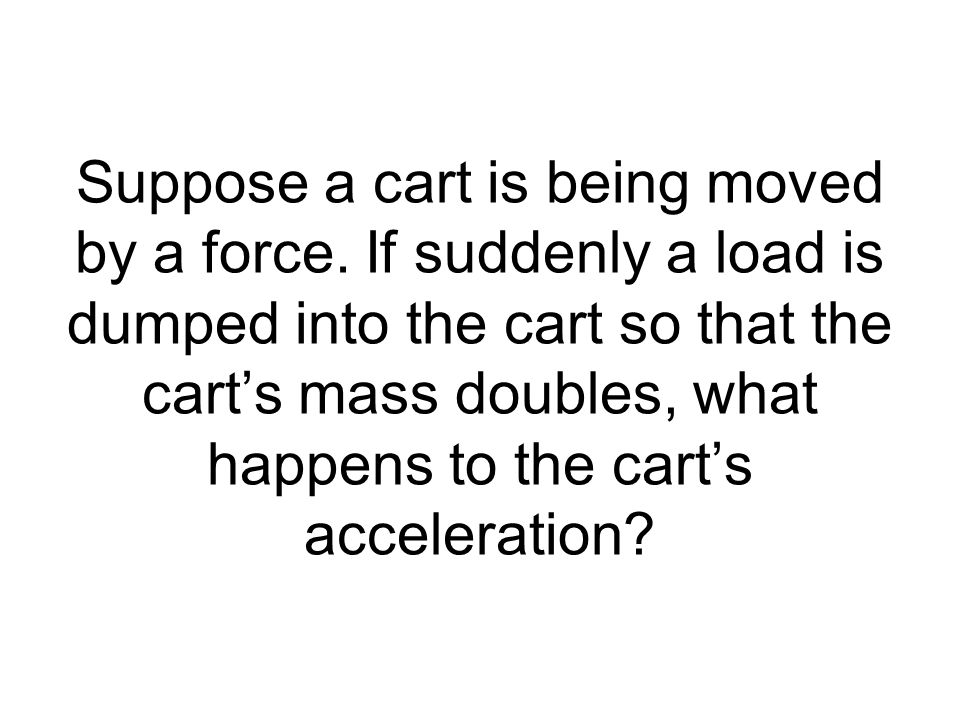Suppose a cart is being moved by a force. If suddenly a load is dumped into the cart so that the carts mass doubles, what happens to the carts acceler