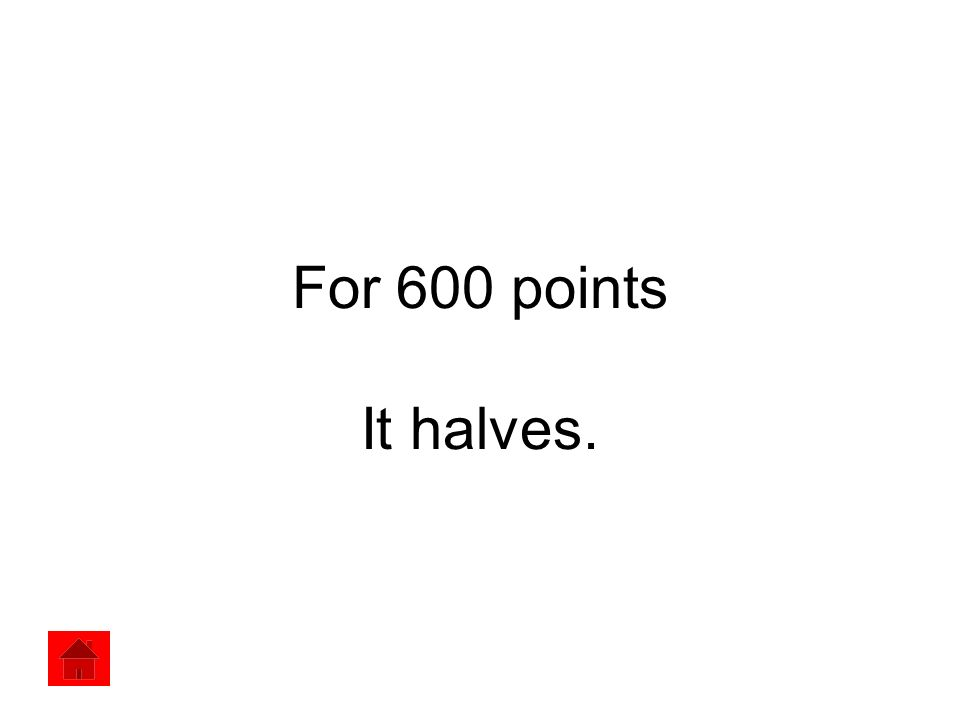 For 600 points It halves.