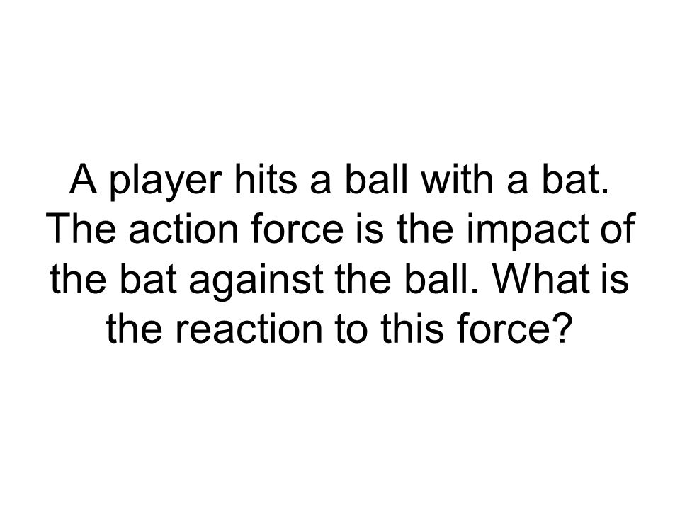 A player hits a ball with a bat. The action force is the impact of the bat against the ball. What is the reaction to this force?
