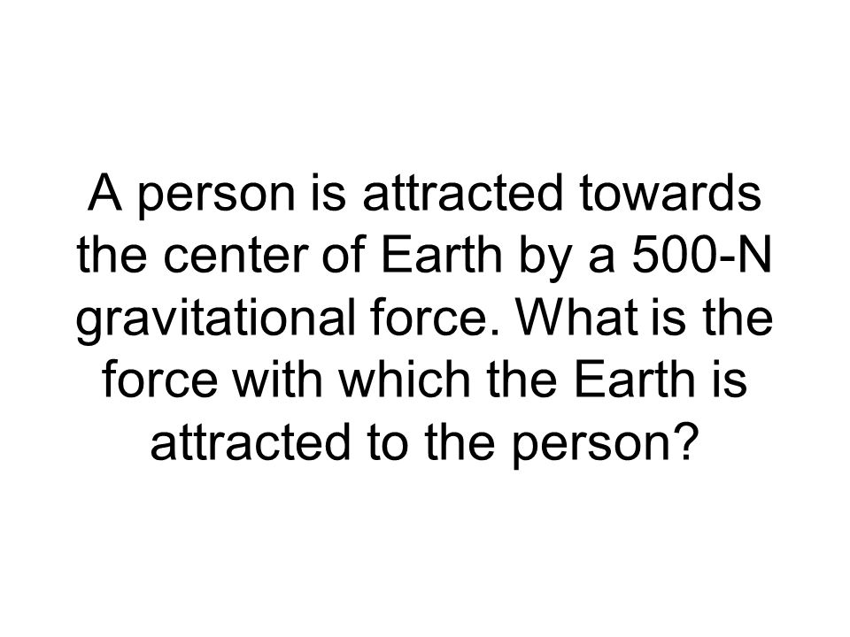 A person is attracted towards the center of Earth by a 500-N gravitational force. What is the force with which the Earth is attracted to the person?