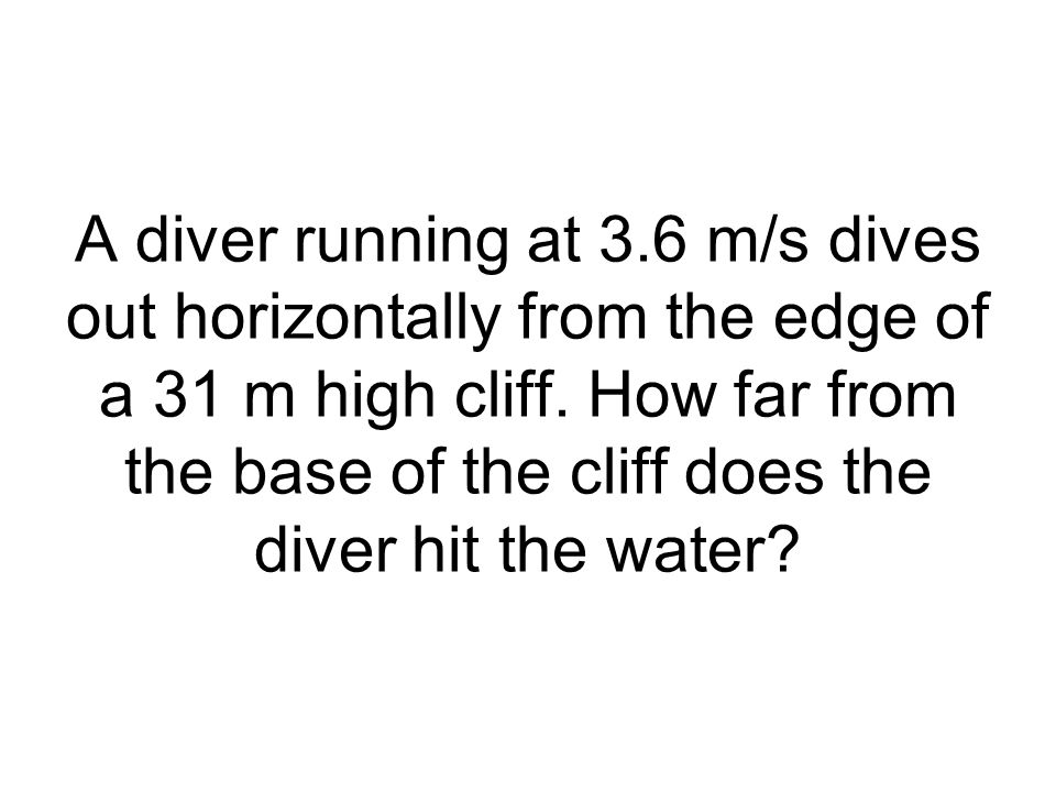 A diver running at 3.6 m/s dives out horizontally from the edge of a 31 m high cliff. How far from the base of the cliff does the diver hit the water?
