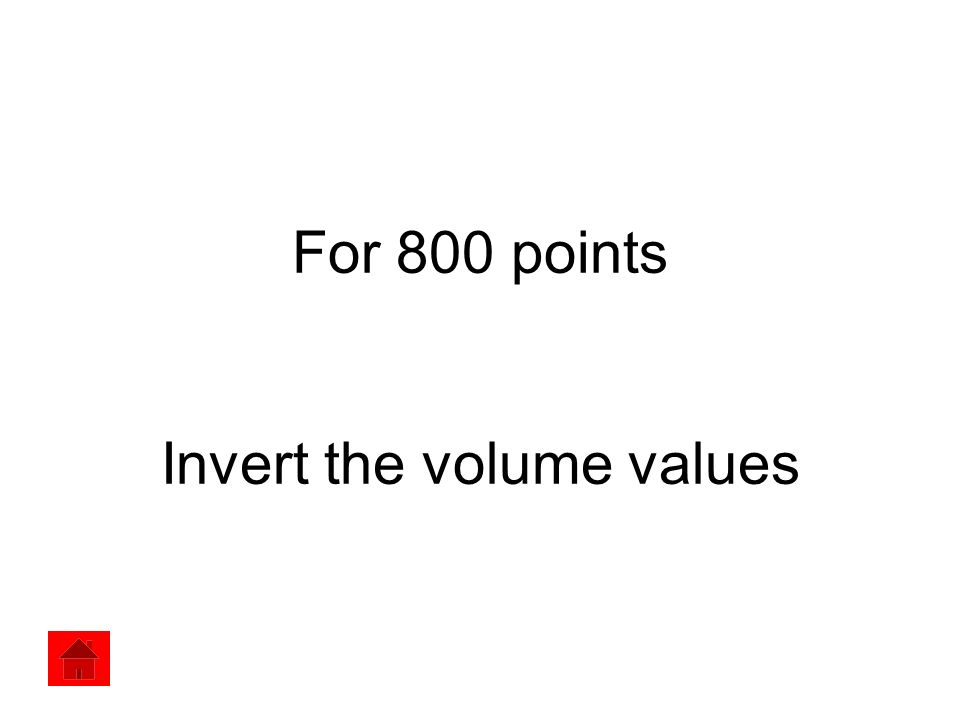 For 800 points Invert the volume values