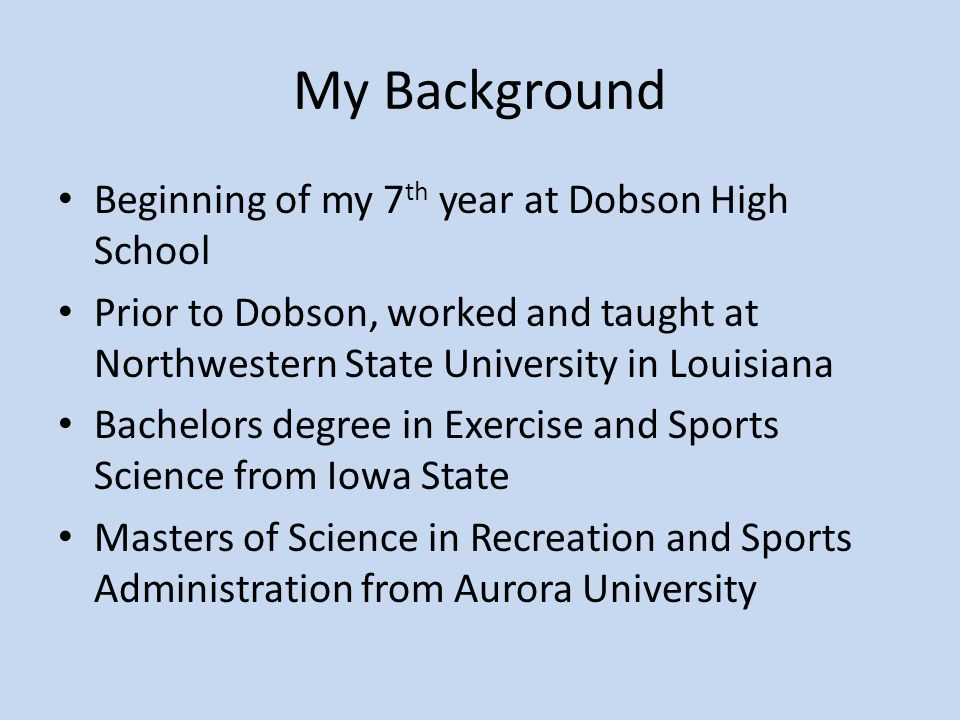 My Background Beginning of my 7 th year at Dobson High School Prior to Dobson, worked and taught at Northwestern State University in Louisiana Bachelors degree in Exercise and Sports Science from Iowa State Masters of Science in Recreation and Sports Administration from Aurora University
