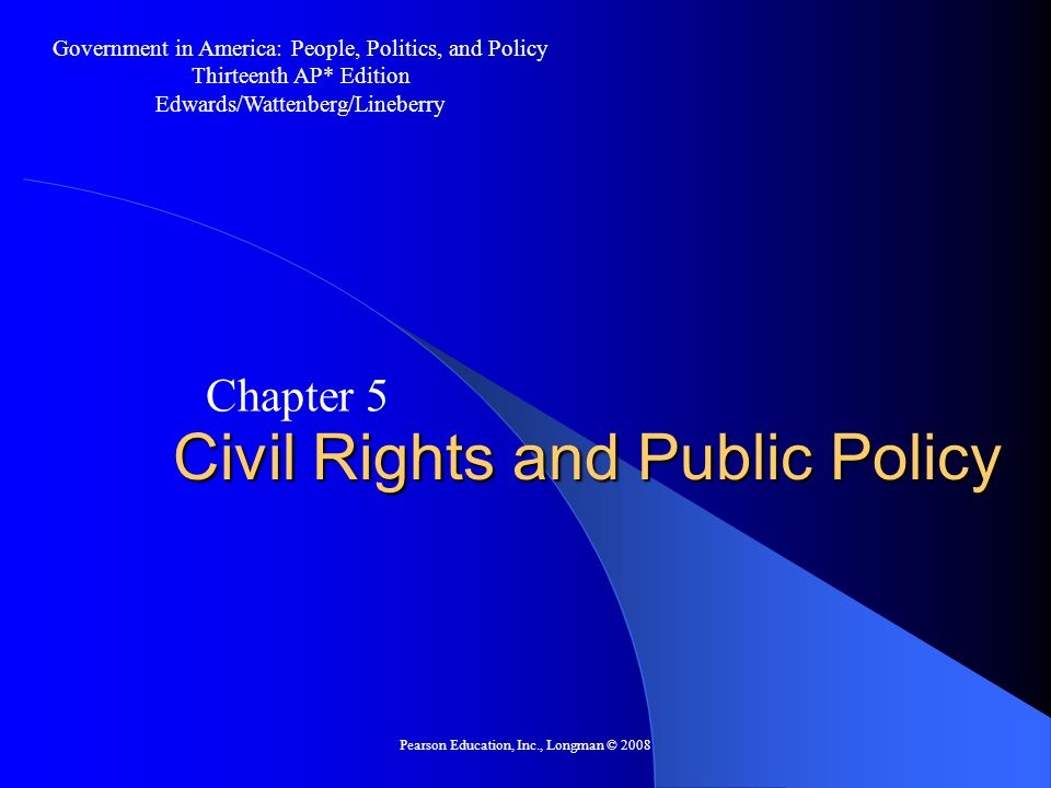 Pearson Education, Inc., Longman © 2008 Civil Rights and Public Policy Chapter 5 Government in America: People, Politics, and Policy Thirteenth AP* Ed