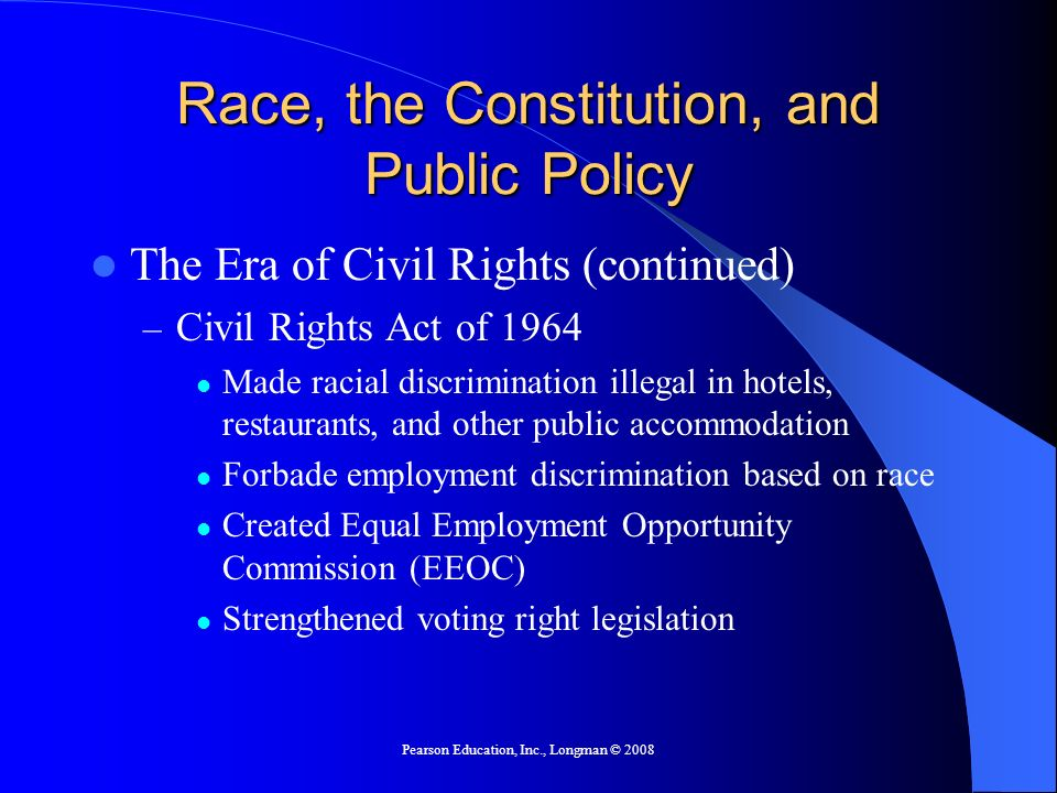 Pearson Education, Inc., Longman © 2008 Race, the Constitution, and Public Policy The Era of Civil Rights (continued) – Civil Rights Act of 1964 Made racial discrimination illegal in hotels, restaurants, and other public accommodation Forbade employment discrimination based on race Created Equal Employment Opportunity Commission (EEOC) Strengthened voting right legislation