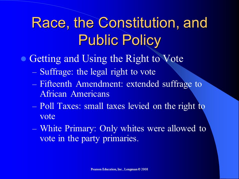 Pearson Education, Inc., Longman © 2008 Race, the Constitution, and Public Policy Getting and Using the Right to Vote – Suffrage: the legal right to v