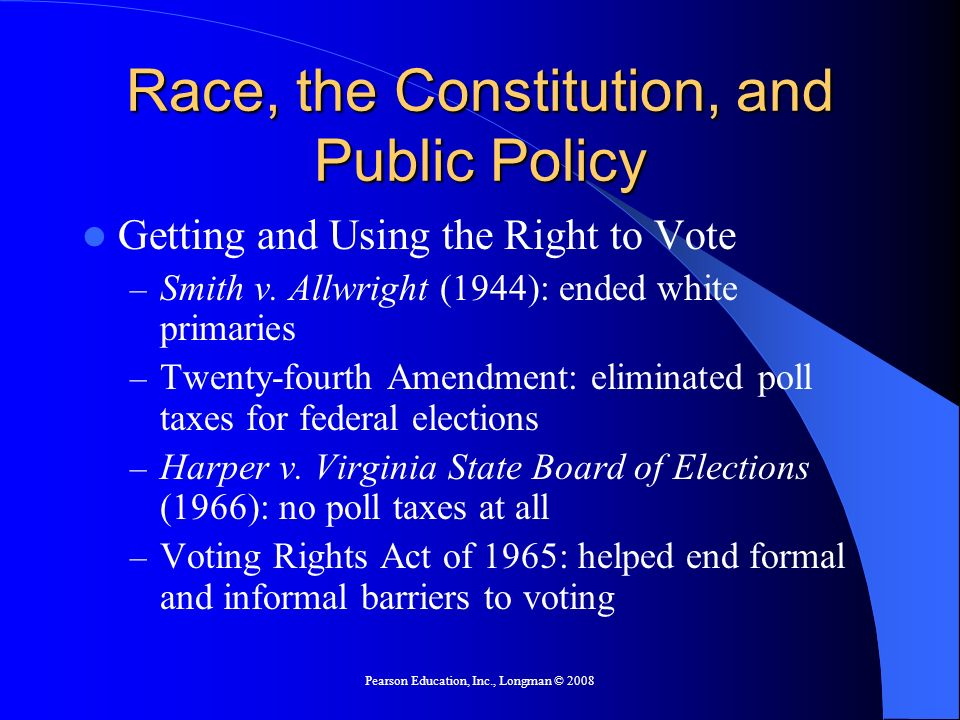Pearson Education, Inc., Longman © 2008 Race, the Constitution, and Public Policy Getting and Using the Right to Vote – Smith v. Allwright (1944): end