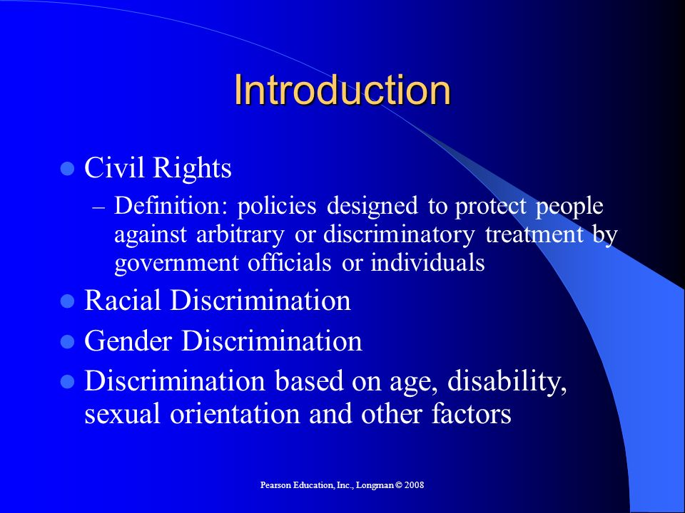 Pearson Education, Inc., Longman © 2008 Introduction Civil Rights – Definition: policies designed to protect people against arbitrary or discriminatory treatment by government officials or individuals Racial Discrimination Gender Discrimination Discrimination based on age, disability, sexual orientation and other factors