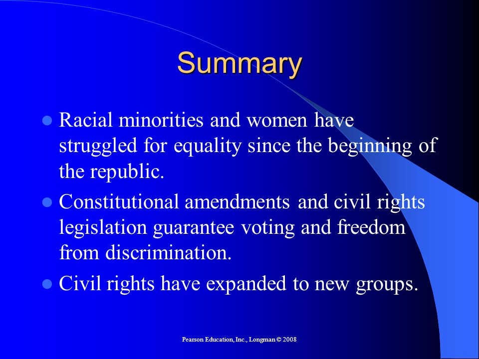 Pearson Education, Inc., Longman © 2008 Summary Racial minorities and women have struggled for equality since the beginning of the republic.