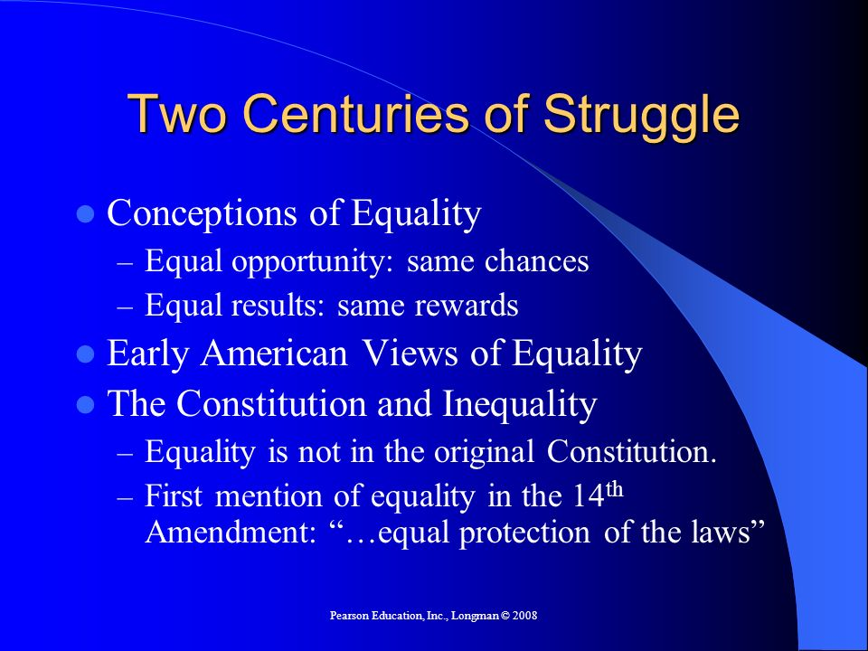 Pearson Education, Inc., Longman © 2008 Two Centuries of Struggle Conceptions of Equality – Equal opportunity: same chances – Equal results: same rewa