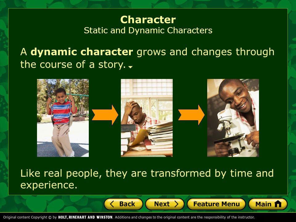 Character Static and Dynamic Characters A dynamic character grows and changes through the course of a story. Like real people, they are transformed by