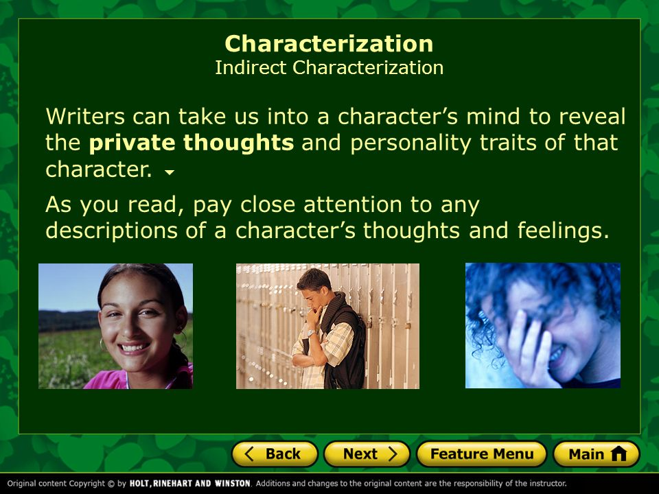Writers can take us into a characters mind to reveal the private thoughts and personality traits of that character.