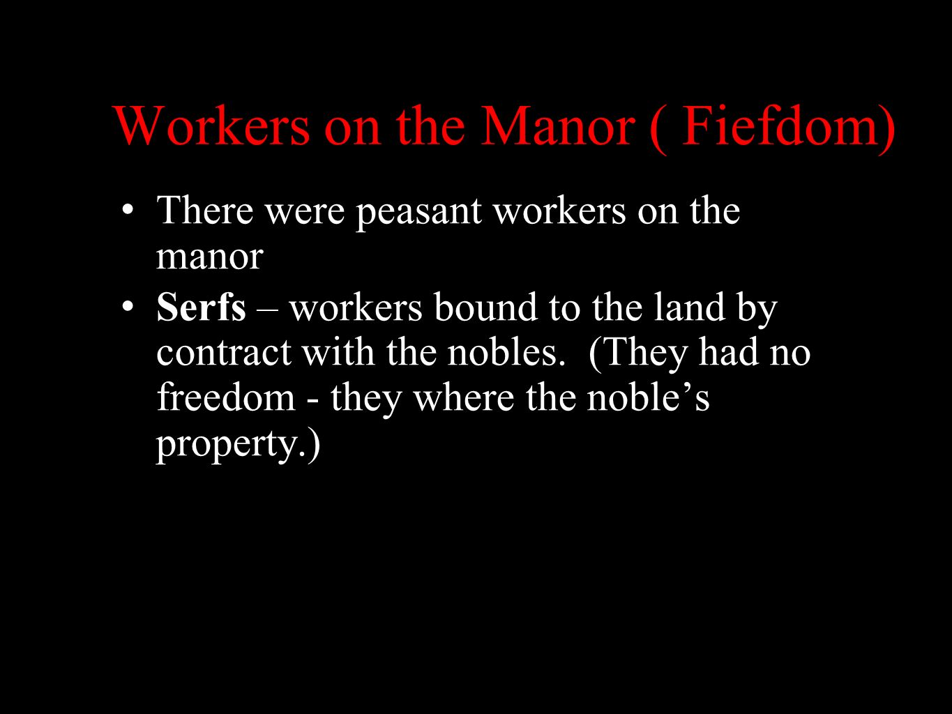 Workers on the Manor ( Fiefdom) There were peasant workers on the manor Serfs – workers bound to the land by contract with the nobles. (They had no fr