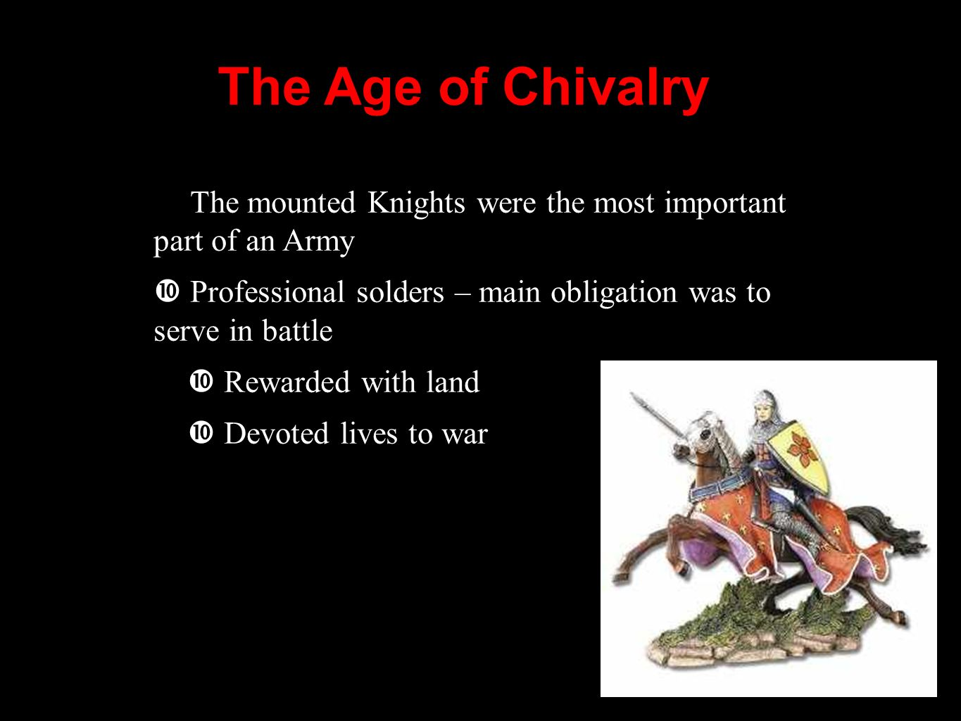 The Age of Chivalry The mounted Knights were the most important part of an Army Professional solders – main obligation was to serve in battle Rewarded