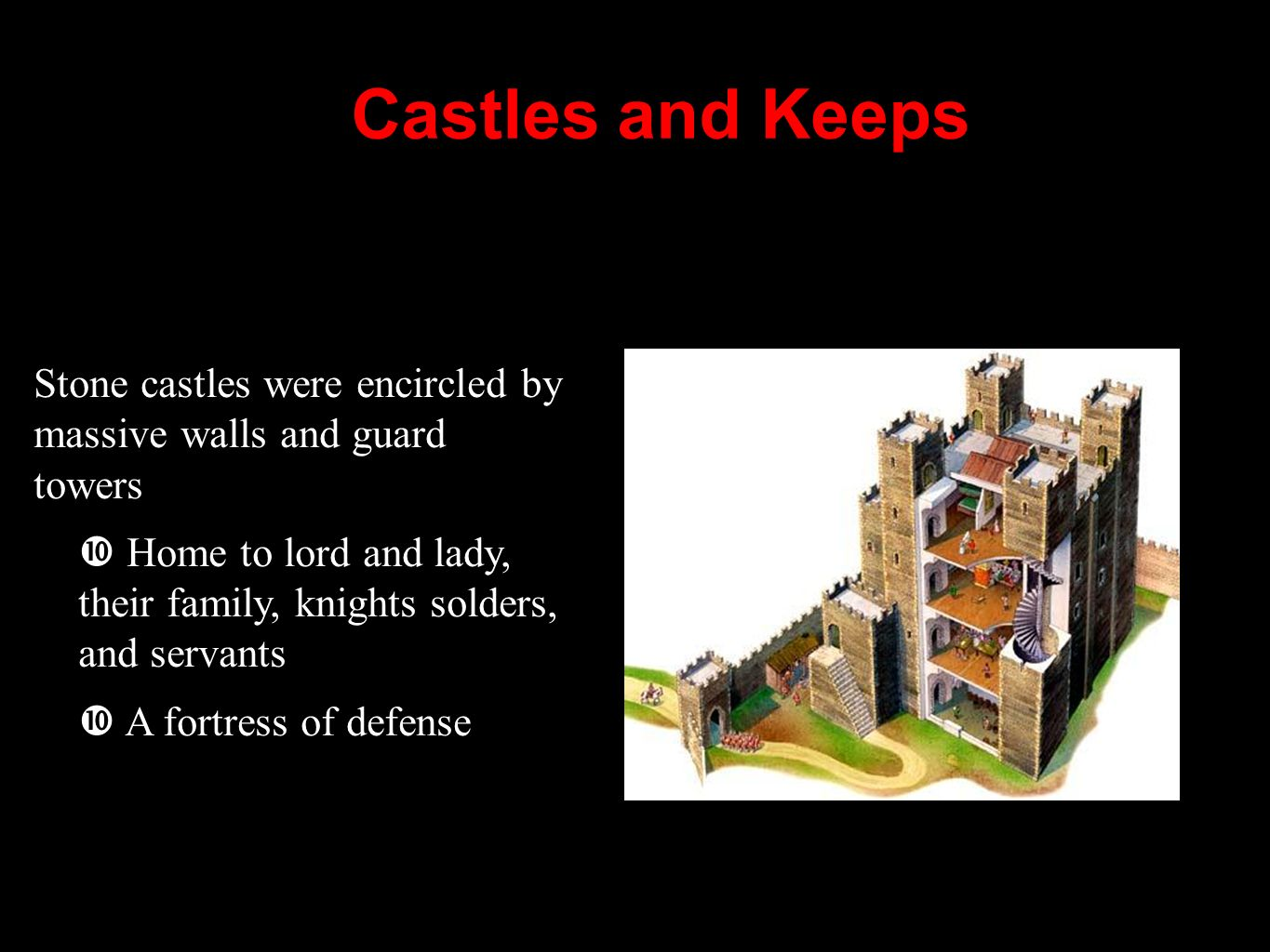 Castles and Keeps Stone castles were encircled by massive walls and guard towers Home to lord and lady, their family, knights solders, and servants A