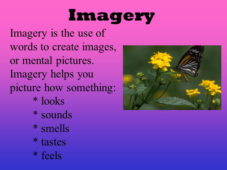 Imagery Imagery is the use of words to create images, or mental pictures. Imagery helps you picture how something: * looks * sounds * smells * tastes