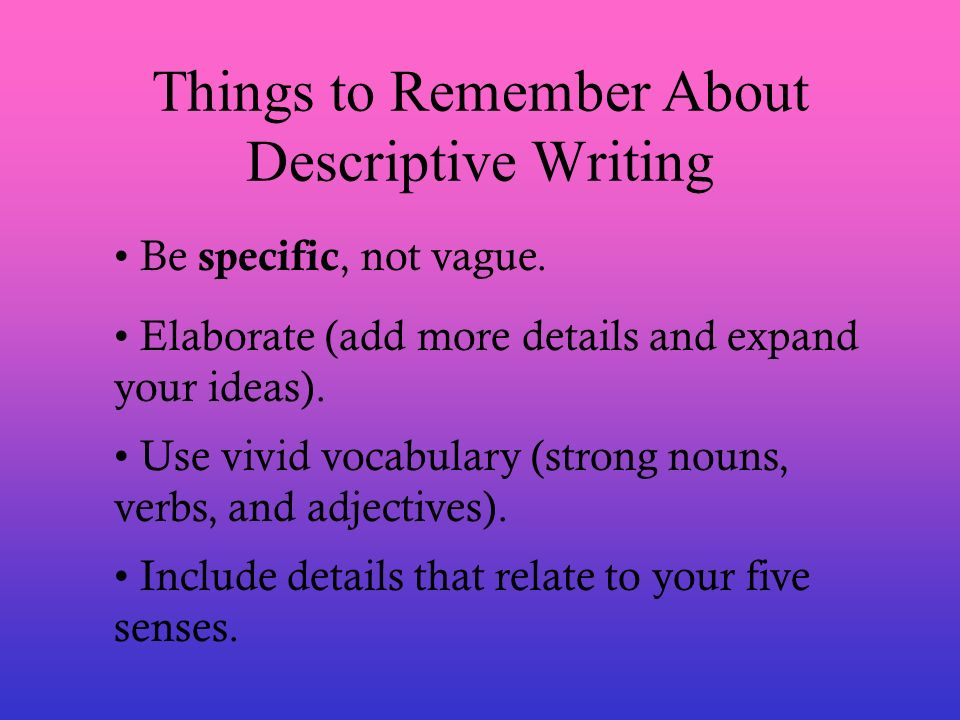 Things to Remember About Descriptive Writing Be specific, not vague. Elaborate (add more details and expand your ideas). Use vivid vocabulary (strong