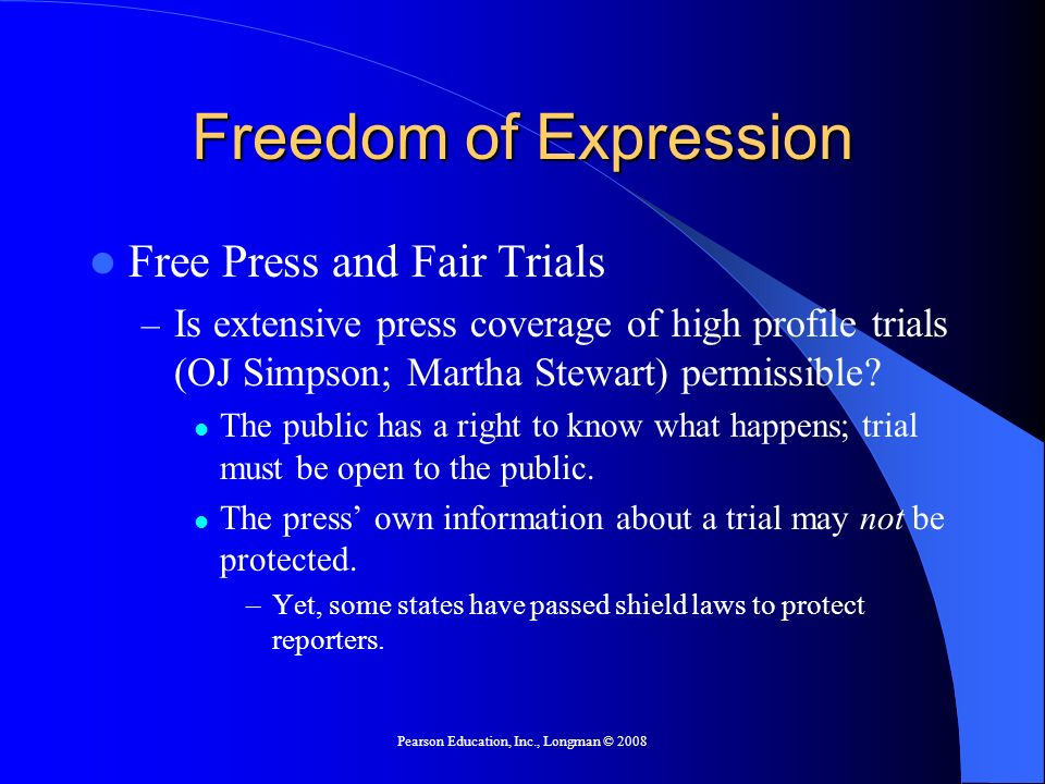 Pearson Education, Inc., Longman © 2008 Freedom of Expression Free Press and Fair Trials – Is extensive press coverage of high profile trials (OJ Simpson; Martha Stewart) permissible.