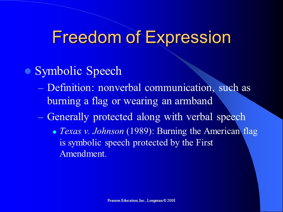 Pearson Education, Inc., Longman © 2008 Freedom of Expression Symbolic Speech – Definition: nonverbal communication, such as burning a flag or wearing an armband – Generally protected along with verbal speech Texas v.
