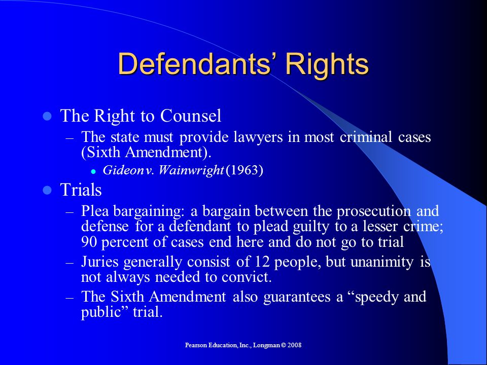 Pearson Education, Inc., Longman © 2008 Defendants Rights The Right to Counsel – The state must provide lawyers in most criminal cases (Sixth Amendment).