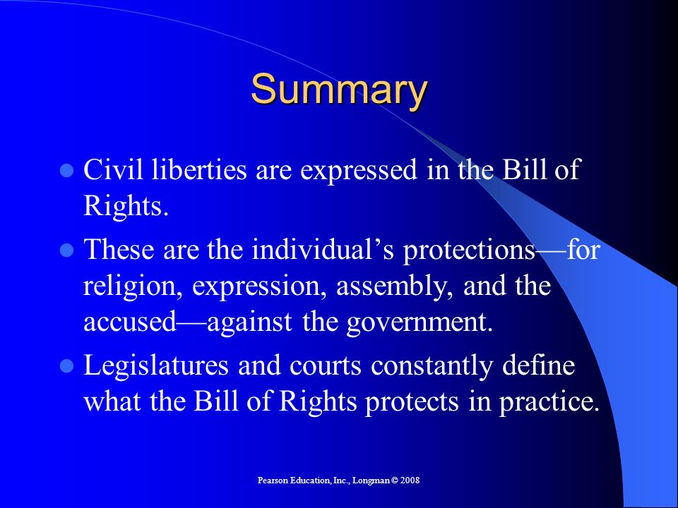 Pearson Education, Inc., Longman © 2008 Summary Civil liberties are expressed in the Bill of Rights.