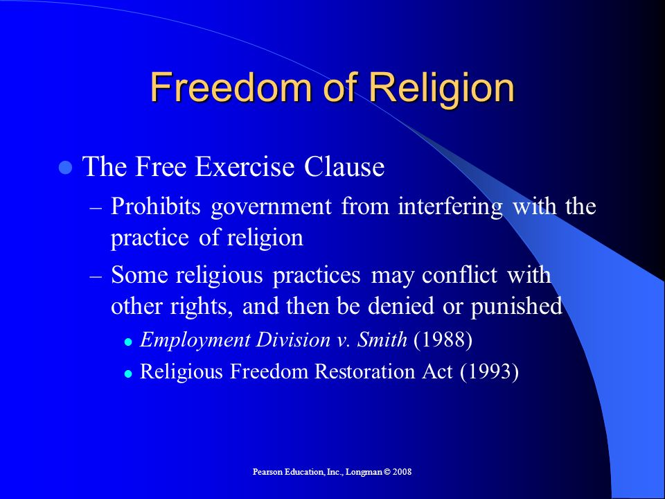 Pearson Education, Inc., Longman © 2008 Freedom of Religion The Free Exercise Clause – Prohibits government from interfering with the practice of religion – Some religious practices may conflict with other rights, and then be denied or punished Employment Division v.