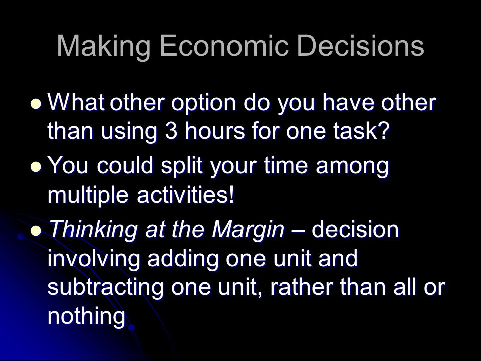 Making Economic Decisions 1 st Place is what you would choose to do 1 st Place is what you would choose to do 2 nd Place is your opportunity cost (you