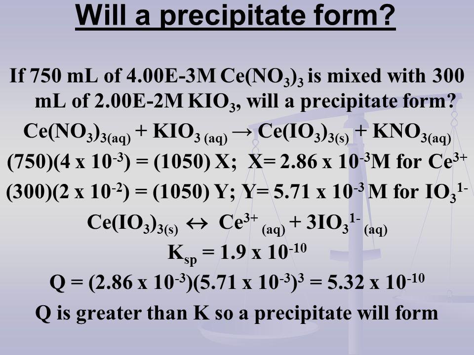 Will a precipitate form? If 750 mL of 4.00E-3M Ce(NO 3 ) 3 is mixed with 300 mL of 2.00E-2M KIO 3, will a precipitate form? Ce(NO 3 ) 3(aq) + KIO 3 (a