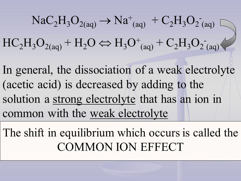 NaC 2 H 3 O 2(aq) Na + (aq) + C 2 H 3 O 2 - (aq) HC 2 H 3 O 2(aq) + H 2 O H 3 O + (aq) + C 2 H 3 O 2 - (aq) In general, the dissociation of a weak ele