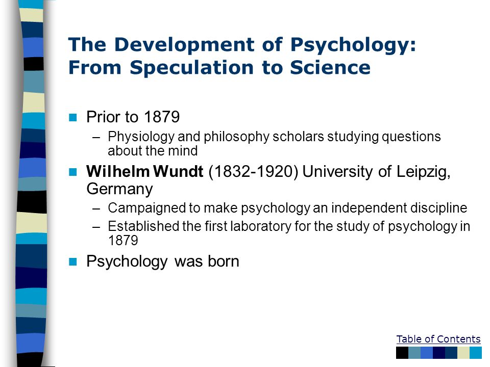 Table of Contents The Development of Psychology: From Speculation to Science Prior to 1879 –Physiology and philosophy scholars studying questions abou