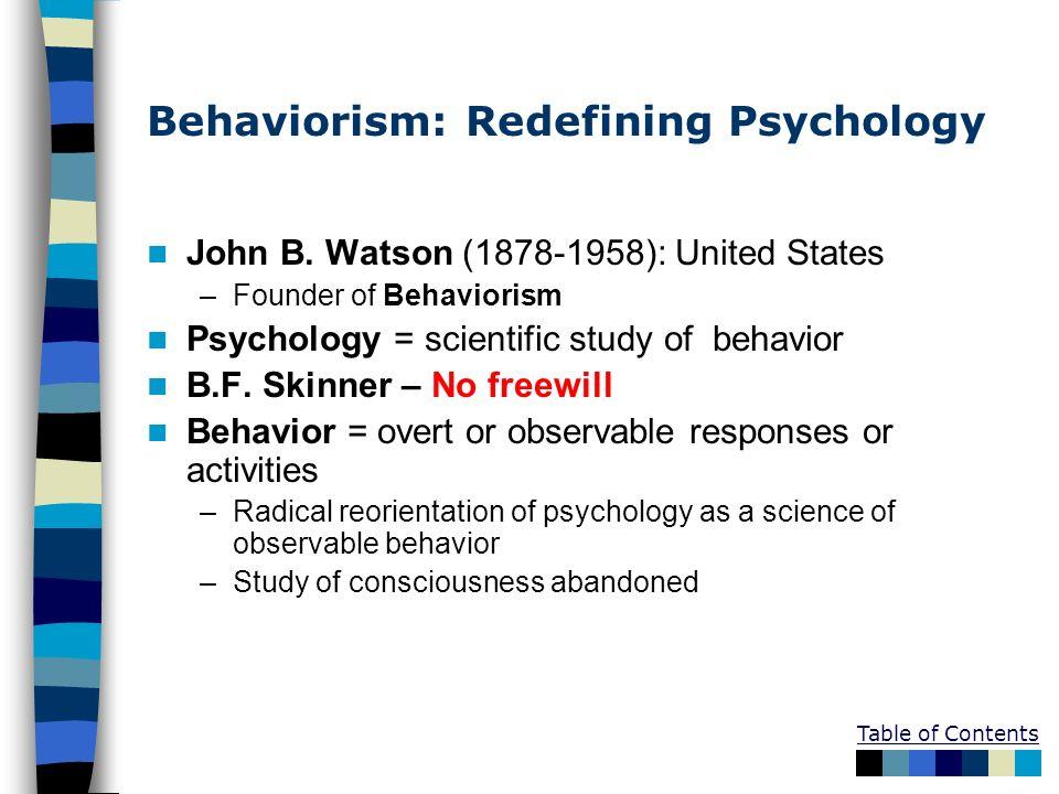Table of Contents Behaviorism: Redefining Psychology John B. Watson (1878-1958): United States –Founder of Behaviorism Psychology = scientific study o