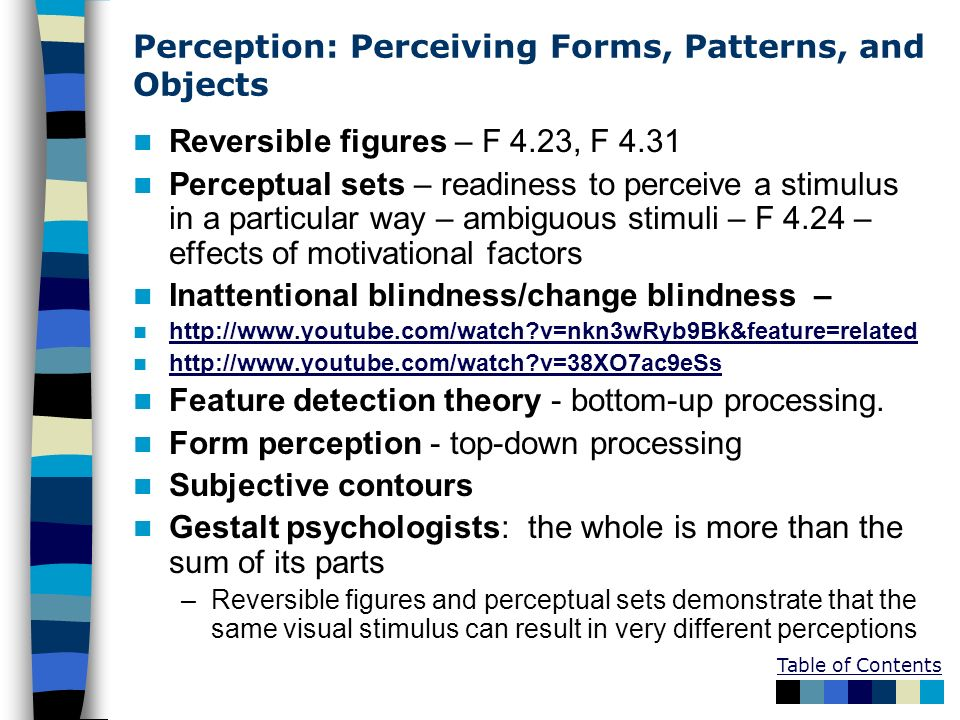 Perception: Perceiving Forms, Patterns, and Objects Reversible figures – F 4.23, F 4.31 Perceptual sets – readiness to perceive a stimulus in a partic