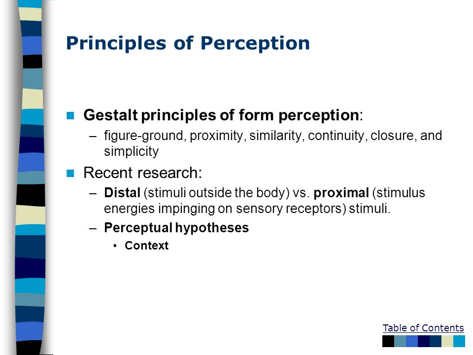 Principles of Perception Gestalt principles of form perception: –figure-ground, proximity, similarity, continuity, closure, and simplicity Recent rese