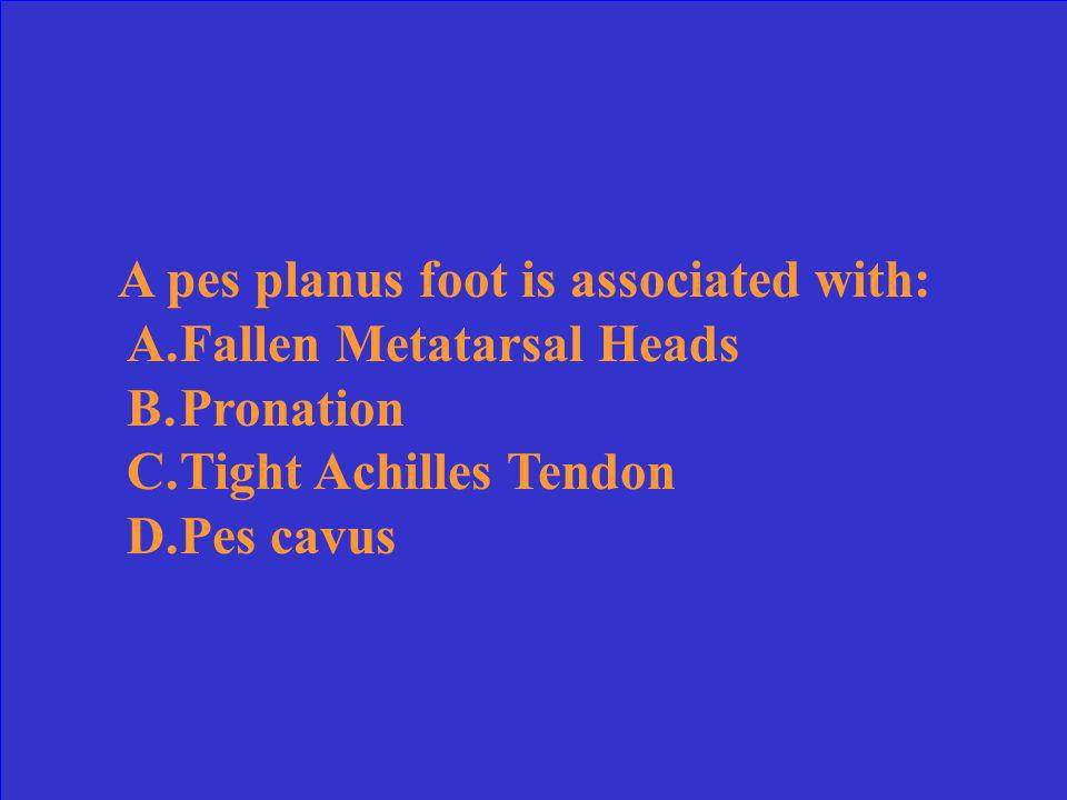 A pes planus foot is associated with: A.Fallen Metatarsal Heads B.Pronation C.Tight Achilles Tendon D.Pes cavus