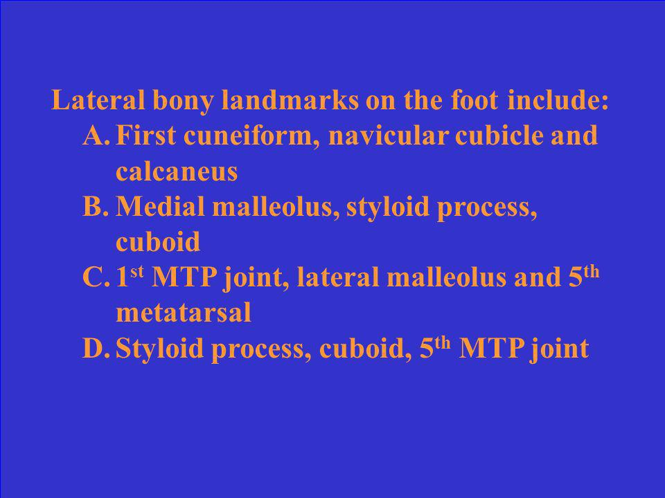 Lateral bony landmarks on the foot include: A.First cuneiform, navicular cubicle and calcaneus B.Medial malleolus, styloid process, cuboid C.1 st MTP joint, lateral malleolus and 5 th metatarsal D.Styloid process, cuboid, 5 th MTP joint