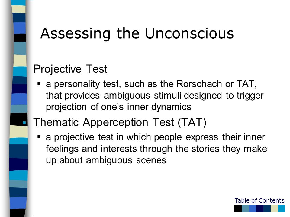 Table of Contents Assessing the Unconscious Projective Test a personality test, such as the Rorschach or TAT, that provides ambiguous stimuli designed