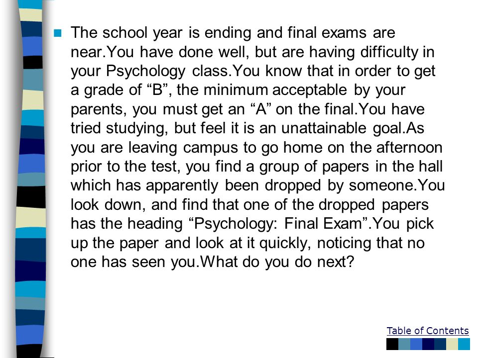Table of Contents The school year is ending and final exams are near.You have done well, but are having difficulty in your Psychology class.You know t