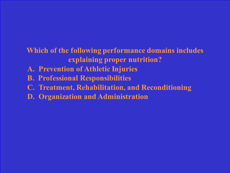 Which of the following performance domains includes the athletic trainers responsibility to educate others? A. Professional Responsibilities B. Preven