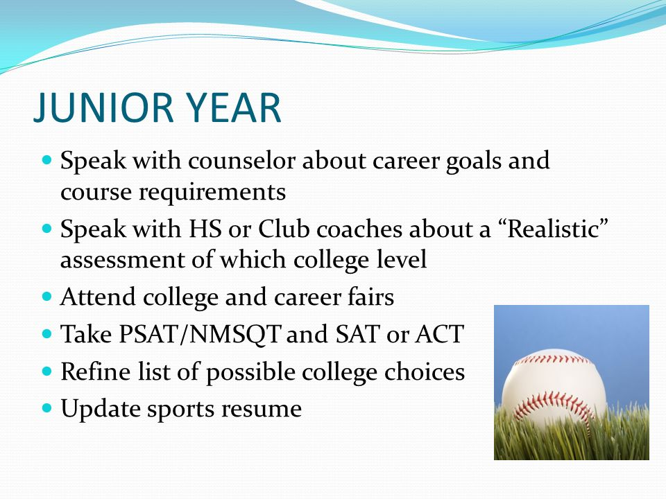 JUNIOR YEAR Speak with counselor about career goals and course requirements Speak with HS or Club coaches about a Realistic assessment of which college level Attend college and career fairs Take PSAT/NMSQT and SAT or ACT Refine list of possible college choices Update sports resume