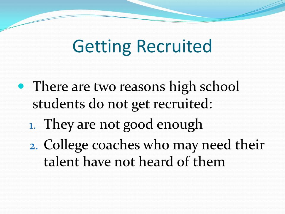 Getting Recruited There are two reasons high school students do not get recruited: 1.