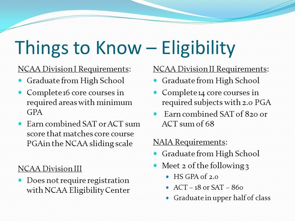 Things to Know – Eligibility NCAA Division I Requirements: Graduate from High School Complete 16 core courses in required areas with minimum GPA Earn combined SAT or ACT sum score that matches core course PGAin the NCAA sliding scale NCAA Division II Requirements: Graduate from High School Complete 14 core courses in required subjects with 2.0 PGA Earn combined SAT of 820 or ACT sum of 68 NCAA Division III Does not require registration with NCAA Eligibility Center NAIA Requirements: Graduate from High School Meet 2 of the following 3 HS GPA of 2.0 ACT – 18 or SAT – 860 Graduate in upper half of class