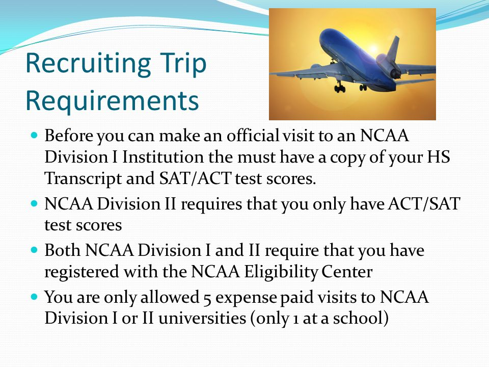 Recruiting Trip Requirements Before you can make an official visit to an NCAA Division I Institution the must have a copy of your HS Transcript and SAT/ACT test scores.