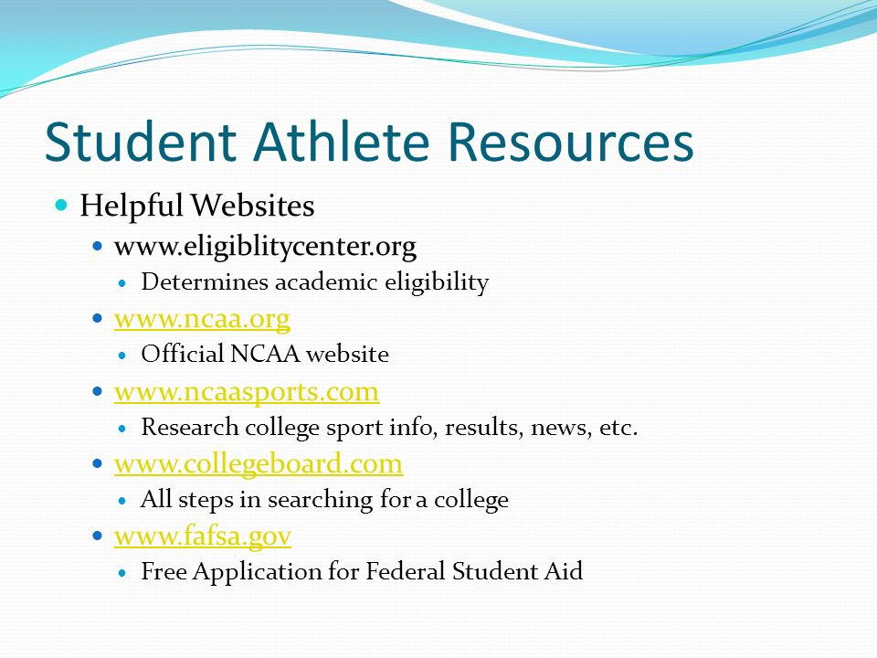 Student Athlete Resources Helpful Websites   Determines academic eligibility   Official NCAA website   Research college sport info, results, news, etc.