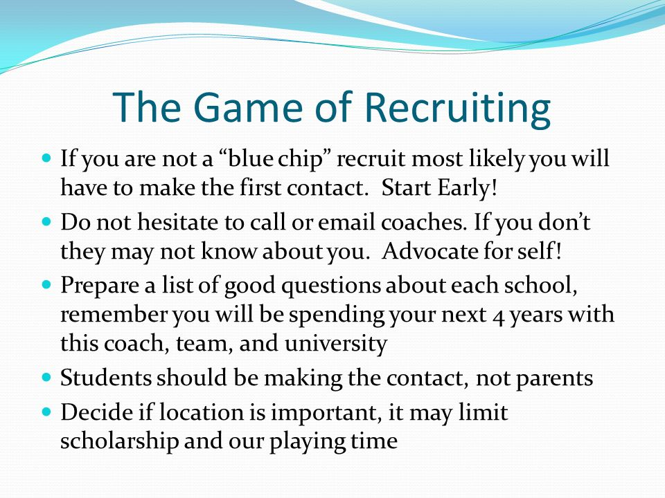 The Game of Recruiting If you are not a blue chip recruit most likely you will have to make the first contact.