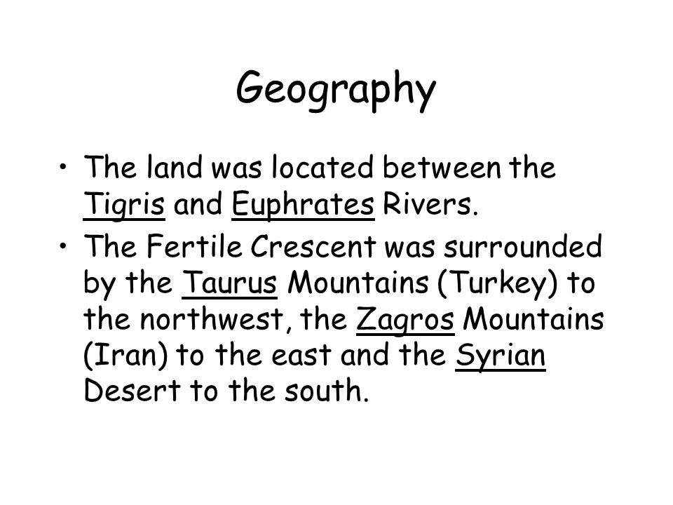 Geography The land was located between the Tigris and Euphrates Rivers. The Fertile Crescent was surrounded by the Taurus Mountains (Turkey) to the no