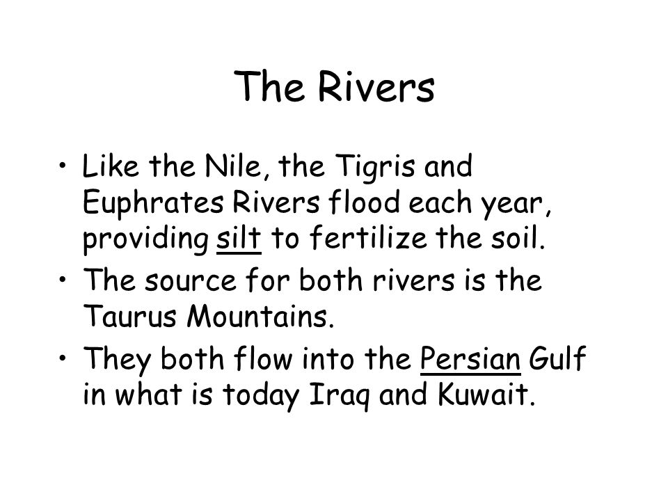 The Rivers Like the Nile, the Tigris and Euphrates Rivers flood each year, providing silt to fertilize the soil. The source for both rivers is the Tau