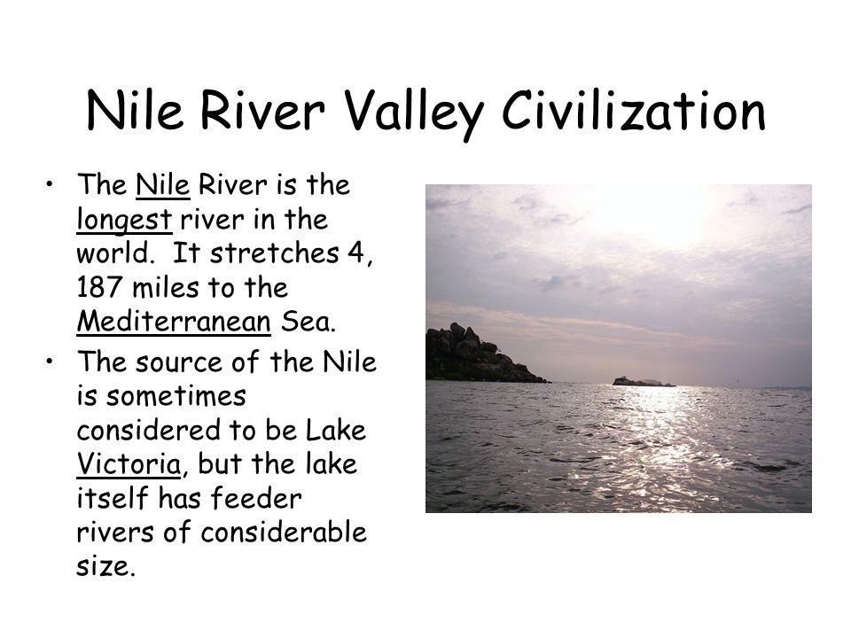 Nile River Valley Civilization The Nile River is the longest river in the world. It stretches 4, 187 miles to the Mediterranean Sea. The source of the