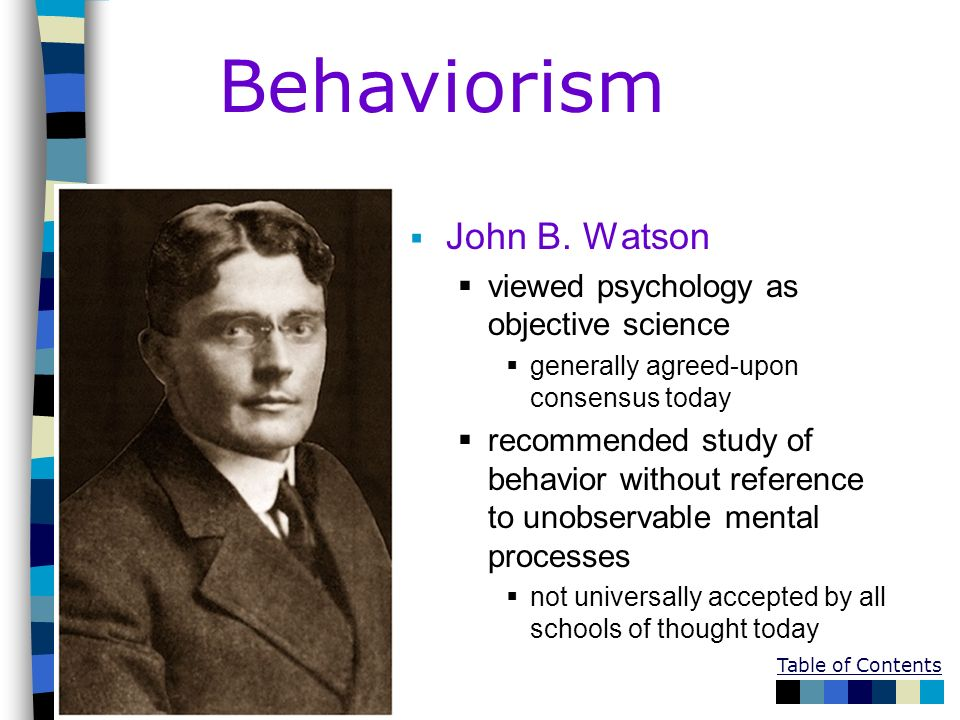 Behaviorism John B. Watson viewed psychology as objective science generally agreed-upon consensus today recommended study of behavior without referenc