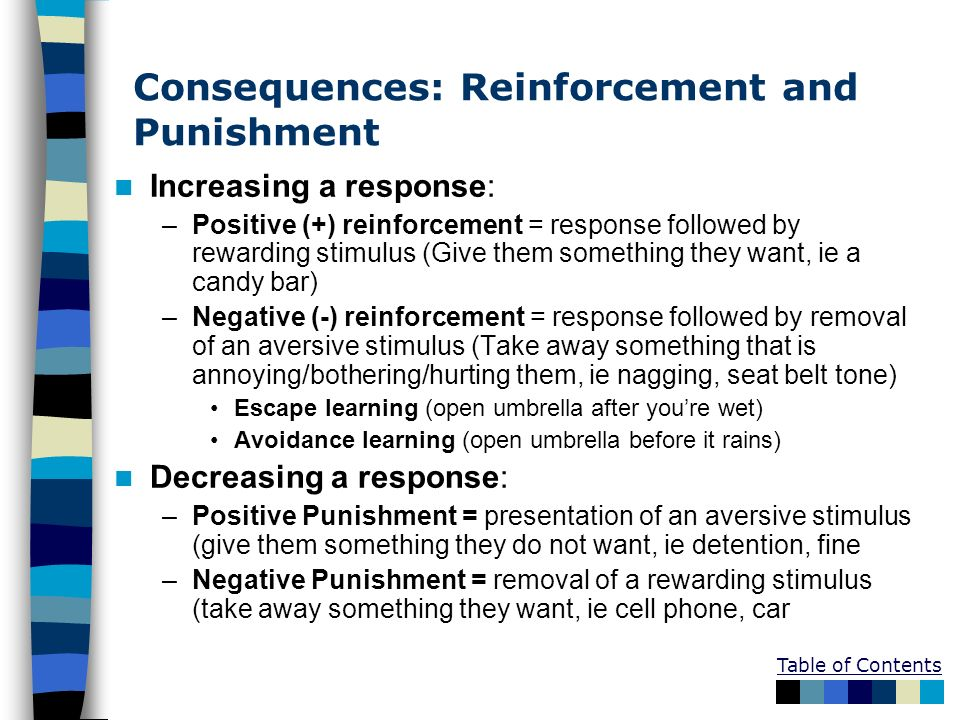 Consequences: Reinforcement and Punishment Increasing a response: –Positive (+) reinforcement = response followed by rewarding stimulus (Give them som